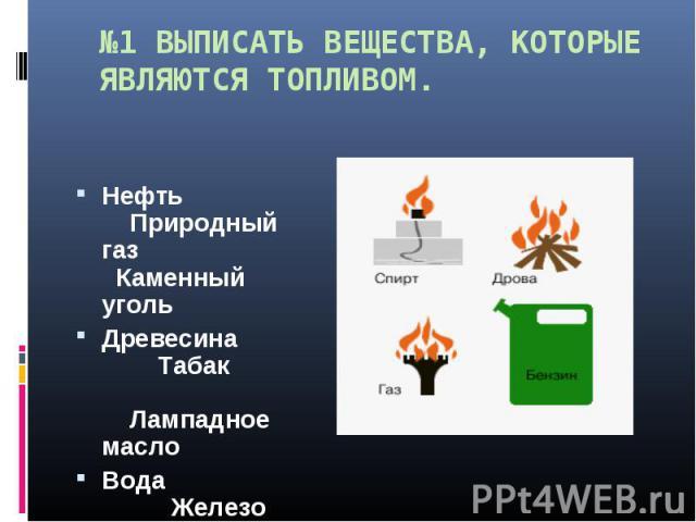 №1 ВЫПИСАТЬ ВЕЩЕСТВА, КОТОРЫЕ ЯВЛЯЮТСЯ ТОПЛИВОМ. Нефть Природный газ Каменный угольДревесина Табак Лампадное маслоВода Железо Порох