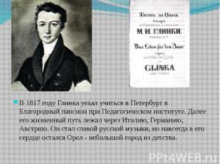 В 1817 году Глинка уехал учиться в Петербург в Благородный пансион при Педагогич