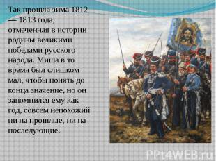 Так прошла зима 1812 — 1813 года, отмеченная в истории родины великими победами