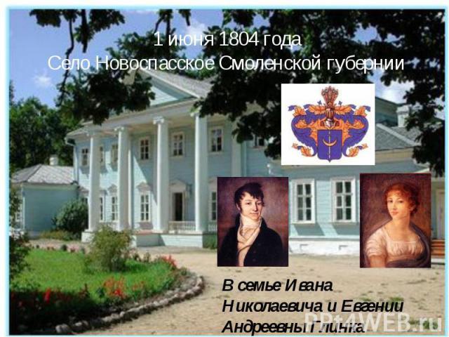 1 июня 1804 годаСело Новоспасское Смоленской губернии В семье Ивана Николаевича и Евгении Андреевны Глинка родился сын Михаил Глинка