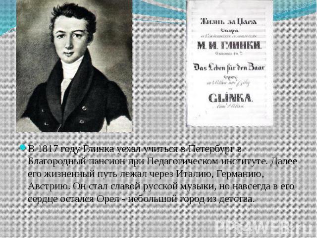 В 1817 году Глинка уехал учиться в Петербург в Благородный пансион при Педагогическом институте. Далее его жизненный путь лежал через Италию, Германию, Австрию. Он стал славой русской музыки, но навсегда в его сердце остался Орел - небольшой город и…