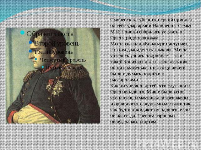Смоленская губерния первой приняла на себя удар армии Наполеона. Семья М.И. Глинки собралась уезжать в Орел к родственникам.Мише сказали:«Бонапарт наступает, а с ним дванадесять языков». Мише хотелось узнать подробнее — кто такой Бонапарт и что тако…