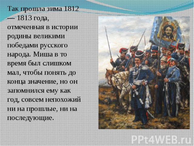 Так прошла зима 1812 — 1813 года, отмеченная в истории родины великими победами русского народа. Миша в то время был слишком мал, чтобы понять до конца значение, но он запомнился ему как год, совсем непохожий ни на прошлые, ни на последующие.