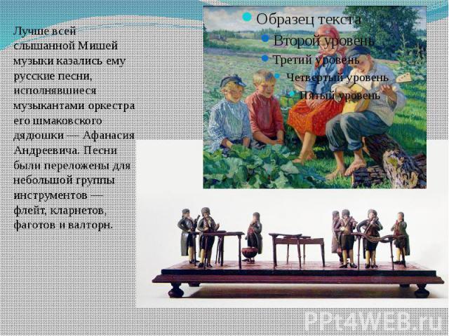 Лучше всей слышанной Мишей музыки казались ему русские песни, исполнявшиеся музыкантами оркестра его шмаковского дядюшки — Афанасия Андреевича. Песни были переложены для небольшой группы инструментов — флейт, кларнетов, фаготов и валторн.