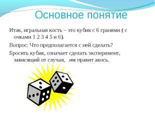 Основное понятие Итак, игральная кость – это кубик с 6 гранями ( с очками 1 2 3