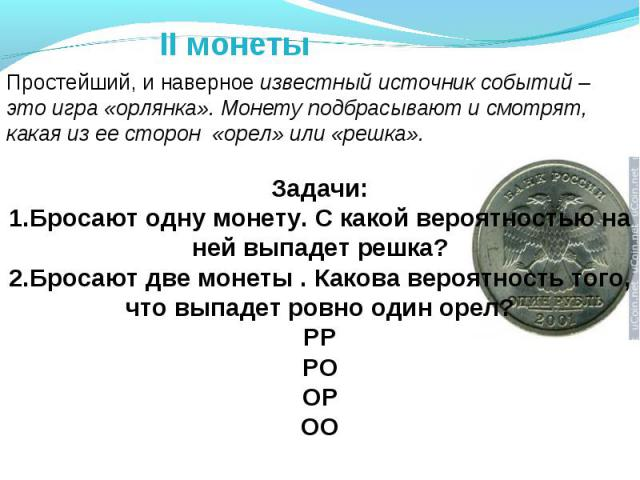 II монеты Простейший, и наверное известный источник событий – это игра «орлянка». Монету подбрасывают и смотрят, какая из ее сторон «орел» или «решка».Задачи:1.Бросают одну монету. С какой вероятностью на ней выпадет решка?2.Бросают две монеты . Как…