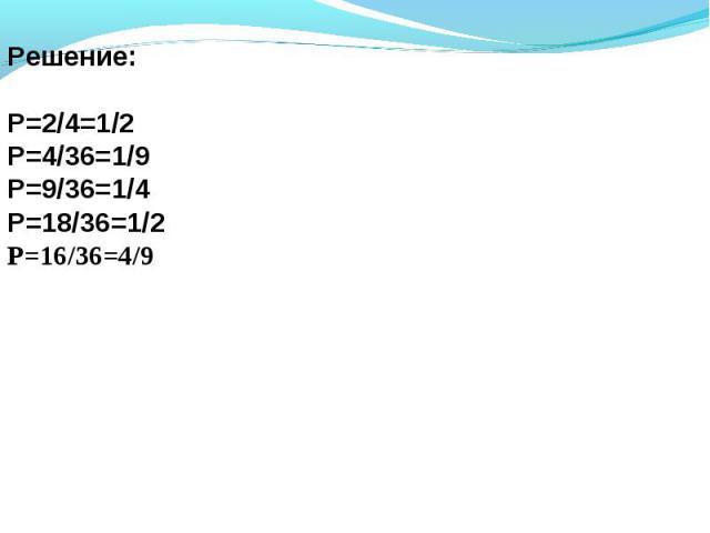 Решение:Р=2/4=1/2Р=4/36=1/9Р=9/36=1/4Р=18/36=1/2Р=16/36=4/9