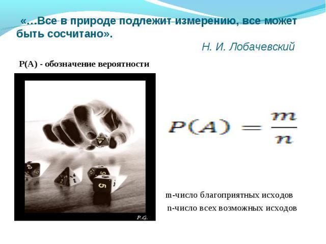 «…Все в природе подлежит измерению, все может быть сосчитано». Н. И. Лобачевский Р(A) - обозначение вероятности m-число благоприятных исходов n-число всех возможных исходов