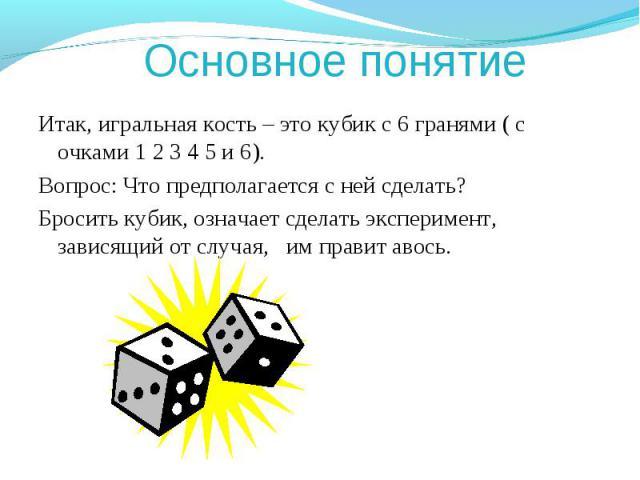 Основное понятие Итак, игральная кость – это кубик с 6 гранями ( с очками 1 2 3 4 5 и 6).Вопрос: Что предполагается с ней сделать?Бросить кубик, означает сделать эксперимент, зависящий от случая, им правит авось.