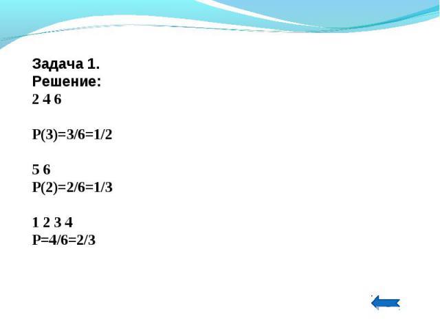Задача 1.Решение:2 4 6Р(3)=3/6=1/25 6Р(2)=2/6=1/31 2 3 4Р=4/6=2/3