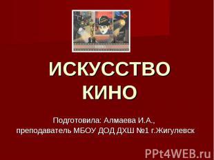 ИСКУССТВО КИНО Подготовила: Алмаева И.А., преподаватель МБОУ ДОД ДХШ №1 г.Жигуле
