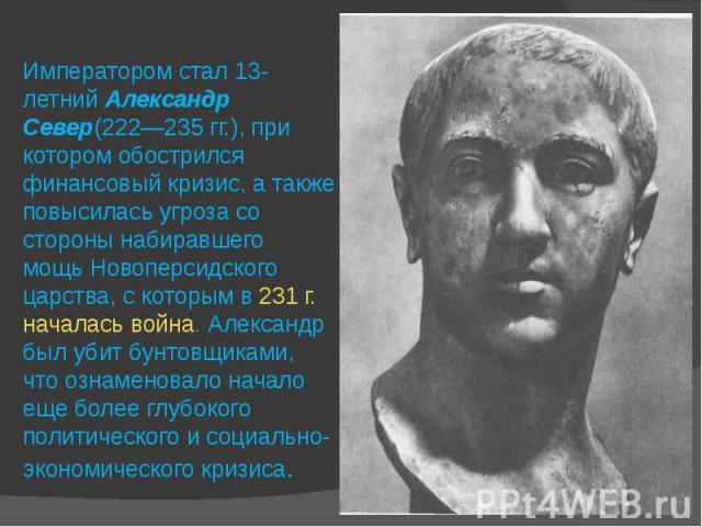 Императором стал 13-летнийАлександр Север(222—235гг.), при котором обострился финансовый кризис, а также повысилась угроза со стороны набиравшего мощьНовоперсидского царства, с которым в 231г. началась война. Александр был убитбунтовщиками, что…