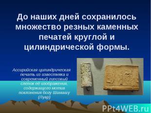 До наших дней сохранилось множество резных каменных печатей круглой и цилиндриче