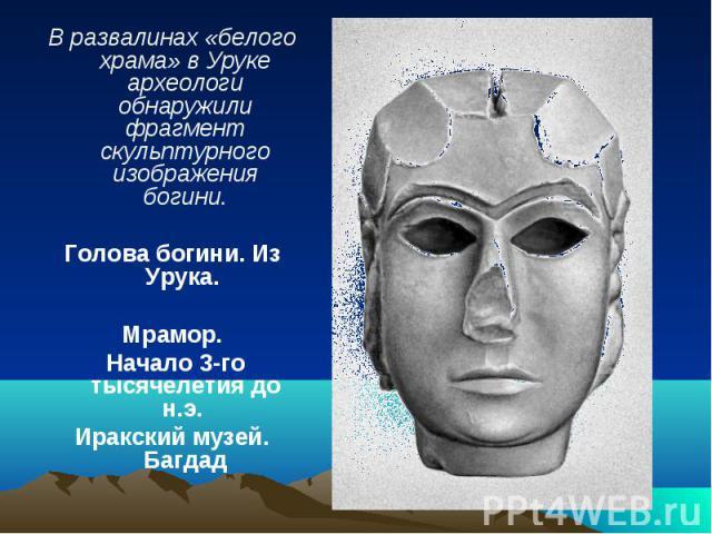 В развалинах «белого храма» в Уруке археологи обнаружили фрагмент скульптурного изображения богини.Голова богини. Из Урука. Мрамор. Начало 3-го тысячелетия до н.э. Иракский музей. Багдад