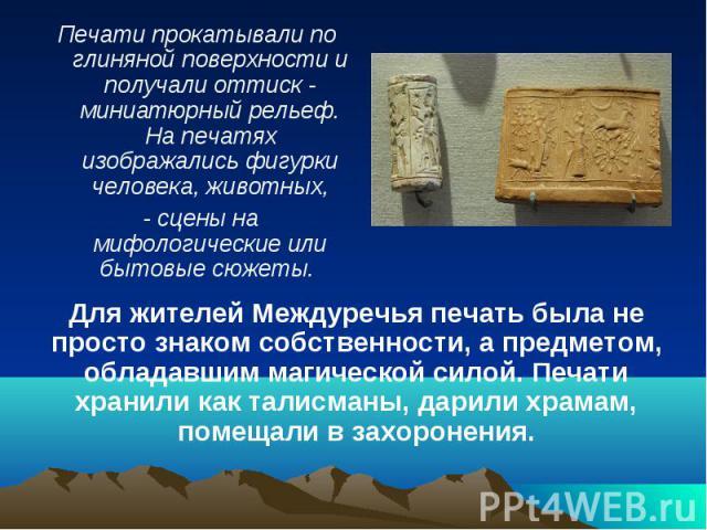 Печати прокатывали по глиняной поверхности и получали оттиск - миниатюрный рельеф. На печатях изображались фигурки человека, животных, - сцены на мифологические или бытовые сюжеты. Для жителей Междуречья печать была не просто знаком собственности, а…