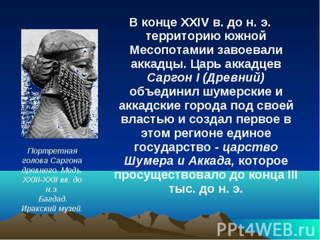 В конце XXIV в. до н. э. территорию южной Месопотамии завоевали аккадцы. Царь аккадцев Саргон I (Древний) объединил шумерские и аккадские города под своей властью и создал первое в этом регионе единое государство - царство Шумера и Аккада, которое п…