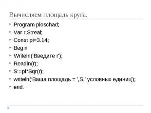 Вычисляем площадь круга. Program ploschad;Var r,S:real;Const pi=3.14;BeginWritel