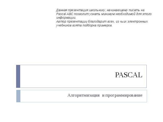 Данная презентация школьнику, начинающему писать на Pascal ABC позволит узнать минимум необходимой для этого информации.Автор презентации благодарит всех, из чьих электронных учебников взята подборка примеров.PASCAL Алгоритмизация и программирование