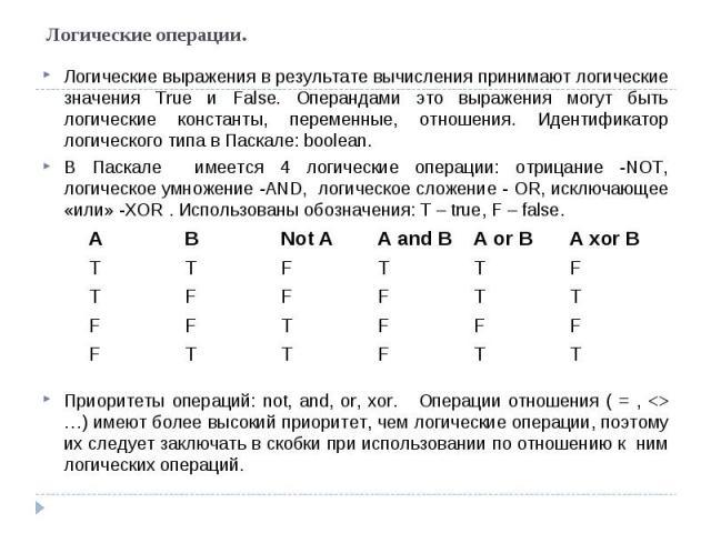Логические операции. Логические выражения в результате вычисления принимают логические значения True и False. Операндами это выражения могут быть логические константы, переменные, отношения. Идентификатор логического типа в Паскале: boolean. В Паска…