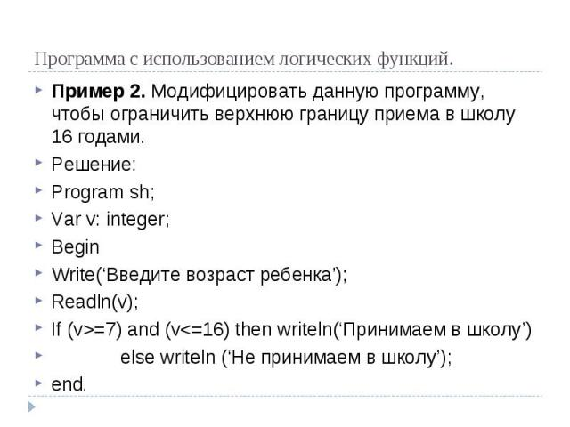 Программа с использованием логических функций. Пример 2. Модифицировать данную программу, чтобы ограничить верхнюю границу приема в школу 16 годами. Решение: Program sh; Var v: integer; Begin Write('Введите возраст ребенка'); Readln(v); If (v>=7) and (v