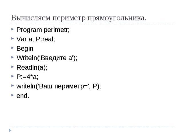 Вычисляем периметр прямоугольника. Program perimetr;Var a, P:real;BeginWriteln('Введите a');Readln(a);P:=4*a;writeln('Ваш периметр=', P);end.