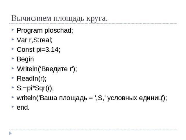 Вычисляем площадь круга. Program ploschad;Var r,S:real;Const pi=3.14;BeginWriteln('Введите r');Readln(r);S:=pi*Sqr(r);writeln('Ваша площадь = ',S,' условных единиц');end.