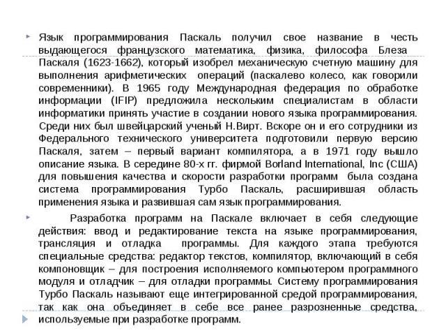 Язык программирования Паскаль получил свое название в честь выдающегося французского математика, физика, философа Блеза Паскаля (1623-1662), который изобрел механическую счетную машину для выполнения арифметических операций (паскалево колесо, как го…