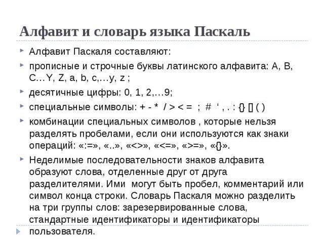 Алфавит и словарь языка Паскаль Алфавит Паскаля составляют:  прописные и строчные буквы латинского алфавита: A, B, C…Y, Z, a, b, c,…y, z ;  десятичные цифры: 0, 1, 2,…9;  специальные символы: + - * / > < = ; # ' , . : {} [] ( )  комбинации специ…