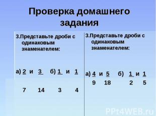 Проверка домашнего задания 3.Представьте дроби с одинаковым знаменателем:а) 2 и