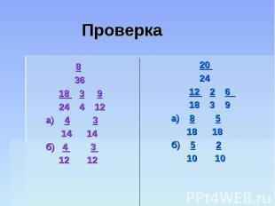 Проверка 8 36 18 3 9 24 4 12 а) 4 3 14 14 б) 4 3 12 12 20 24 12 2 6 18 3 9 а) 8