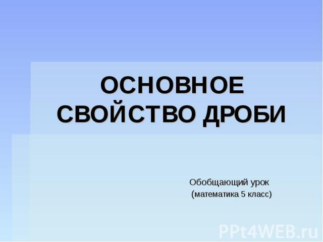 ОСНОВНОЕ СВОЙСТВО ДРОБИ Обобщающий урок (математика 5 класс)