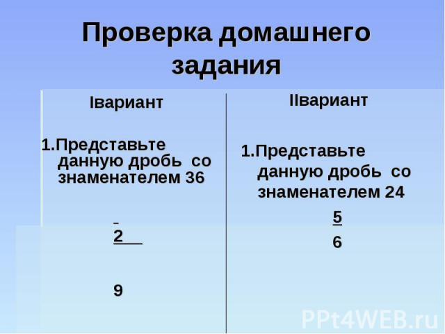 Проверка домашнего задания Iвариант1.Представьте данную дробь со знаменателем 36 2 9 IIвариант1.Представьте данную дробь со знаменателем 24 5 6