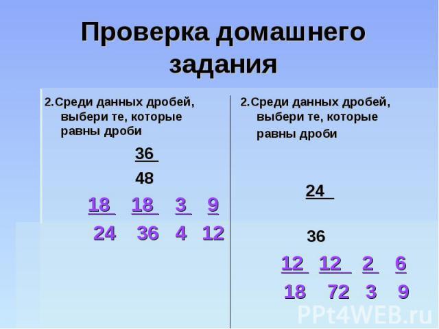 Проверка домашнего задания 2.Среди данных дробей, выбери те, которые равны дроби 36 48 18 18 3 9 24 36 4 122.Среди данных дробей, выбери те, которые равны дроби 24 36 12 12 2 6 18 72 3 9
