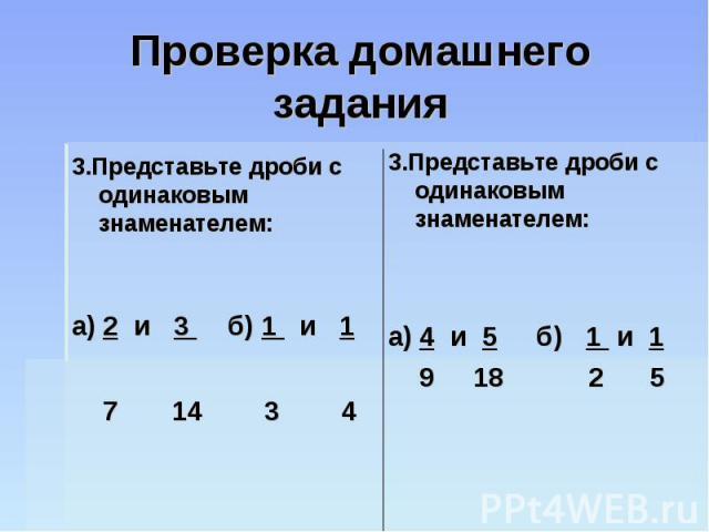 Проверка домашнего задания 3.Представьте дроби с одинаковым знаменателем:а) 2 и 3 б) 1 и 1 7 14 3 43.Представьте дроби с одинаковым знаменателем:а) 4 и 5 б) 1 и 1 9 18 2 5