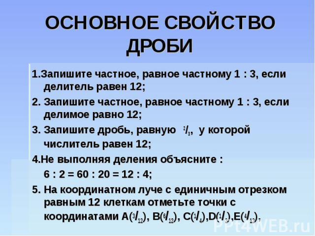 ОСНОВНОЕ СВОЙСТВО ДРОБИ 1.Запишите частное, равное частному 1 : 3, если делитель равен 12;2. Запишите частное, равное частному 1 : 3, если делимое равно 12;3. Запишите дробь, равную 2/3, у которой числитель равен 12;4.Не выполняя деления объясните :…