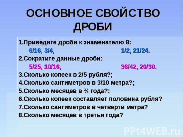 ОСНОВНОЕ СВОЙСТВО ДРОБИ 1.Приведите дроби к знаменателю 8: 6/16, 3/4, 1/2, 21/24.2.Сократите данные дроби: 5/25, 10/16, 36/42, 20/30.3.Сколько копеек в 2/5 рубля?;4.Сколько сантиметров в 3/10 метра?;5.Сколько месяцев в ¾ года?;6.Сколько копеек соста…