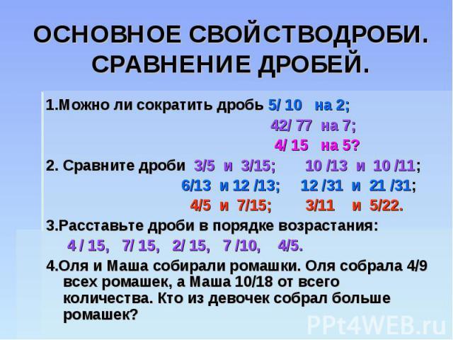ОСНОВНОЕ СВОЙСТВОДРОБИ.СРАВНЕНИЕ ДРОБЕЙ. 1.Можно ли сократить дробь 5/ 10 на 2; 42/ 77 на 7; 4/ 15 на 5?2. Сравните дроби 3/5 и 3/15; 10 /13 и 10 /11; 6/13 и 12 /13; 12 /31 и 21 /31; 4/5 и 7/15; 3/11 и 5/22. 3.Расставьте дроби в порядке возрастания:…