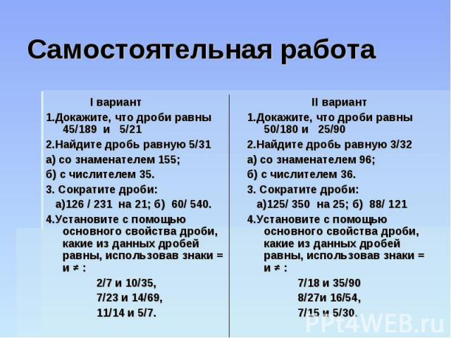 Самостоятельная работа I вариант1.Докажите, что дроби равны 45/189 и 5/212.Найдите дробь равную 5/31а) со знаменателем 155;б) с числителем 35.3. Сократите дроби: а)126 / 231 на 21; б) 60/ 540.4.Установите с помощью основного свойства дроби, какие из…