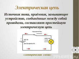 Электрическая цепь Источник тока, приёмник, замыкающее устройство, соединённые м