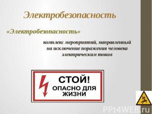 Электробезопасность «Электробезопасность»комплекс мероприятий, направленный на и