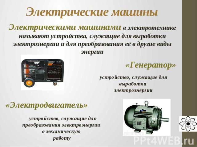 Электрические машины Электрическими машинами в электротехнике называют устройства, служащие для выработки электроэнергии и для преобразования её в другие виды энергии«Генератор»устройство, служащие для выработки электроэнергии«Электродвигатель» устр…