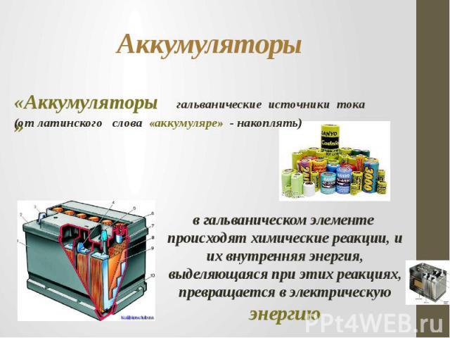 Аккумуляторы «Аккумуляторы»гальванические источники тока (от латинского слова «аккумуляре» - накоплять)в гальваническом элементе происходят химические реакции, и их внутренняя энергия, выделяющаяся при этих реакциях, превращается в электрическую энергию