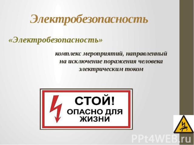 Электробезопасность «Электробезопасность»комплекс мероприятий, направленный на исключение поражения человека электрическим током