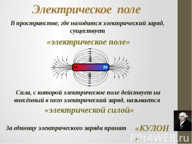 Электрическое поле В пространстве, где находится электрический заряд, существует«электрическое поле»Сила, с которой электрическое поле действует на внесённый в него электрический заряд, называется «электрической силой»За единицу электрического заряд…