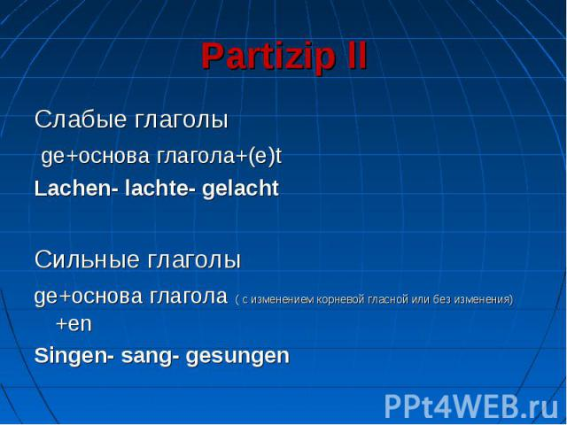 Partizip ll Слабые глаголы ge+основа глагола+(e)tLachen- lachte- gelachtСильные глаголыge+основа глагола ( с изменением корневой гласной или без изменения) +enSingen- sang- gesungen