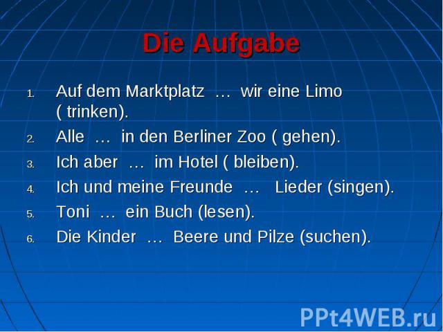 Die Aufgabe Auf dem Marktplatz … wir eine Limo ( trinken).Alle … in den Berliner Zoo ( gehen).Ich aber … im Hotel ( bleiben).Ich und meine Freunde … Lieder (singen).Toni … ein Buch (lesen).Die Kinder … Beere und Pilze (suchen).