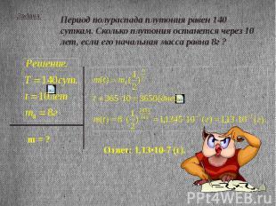 Задача: Период полураспада плутония равен 140 суткам. Сколько плутония останется
