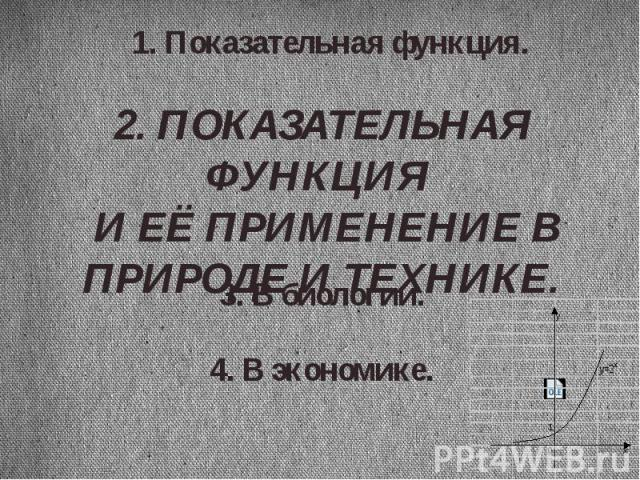 1. Показательная функция.2. ПОКАЗАТЕЛЬНАЯ ФУНКЦИЯ И ЕЁ ПРИМЕНЕНИЕ В ПРИРОДЕ И ТЕХНИКЕ.3. В биологии.4. В экономике.