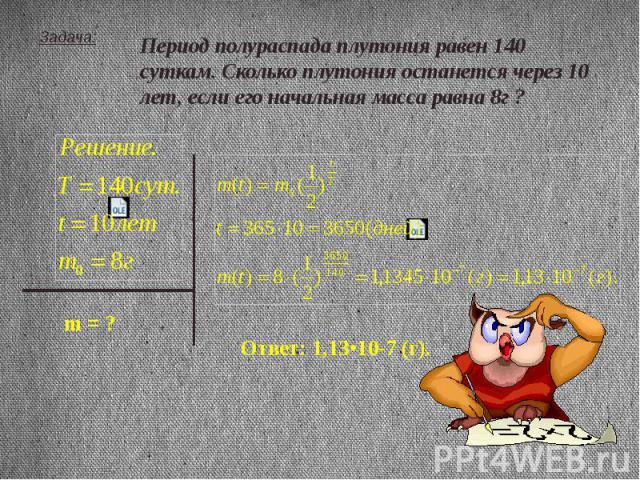 Задача: Период полураспада плутония равен 140 суткам. Сколько плутония останется через 10 лет, если его начальная масса равна 8г ?