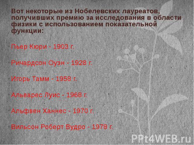 Вот некоторые из Нобелевских лауреатов, получивших премию за исследования в области физики с использованием показательной функции:Пьер Кюри - 1903 г. Ричардсон Оуэн - 1928 г. Игорь Тамм - 1958 г.Альварес Луис - 1968 г.Альфвен Ханнес - 1970 г.Вильсон…